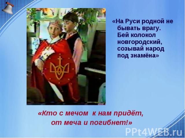 «На Руси родной не бывать врагу. Бей колокол новгородский, созывай народ под знамёна» «Кто с мечом к нам придёт, от меча и погибнет!»