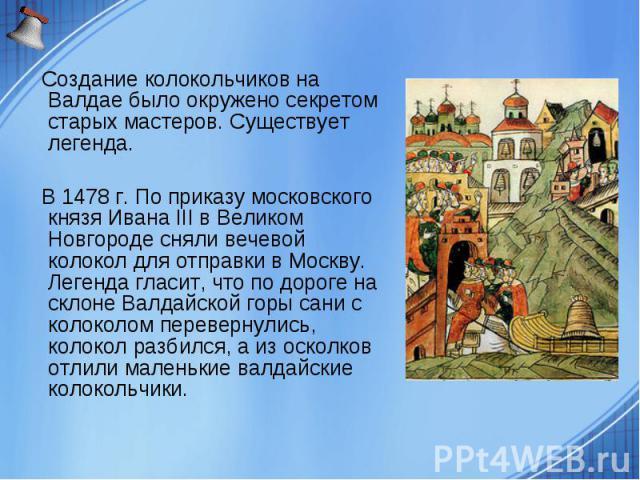 Создание колокольчиков на Валдае было окружено секретом старых мастеров. Существует легенда. В 1478 г. По приказу московского князя Ивана III в Великом Новгороде сняли вечевой колокол для отправки в Москву. Легенда гласит, что по дороге на склоне Ва…