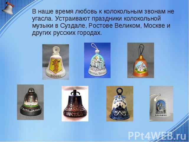 В наше время любовь к колокольным звонам не угасла. Устраивают праздники колокольной музыки в Суздале, Ростове Великом, Москве и других русских городах.