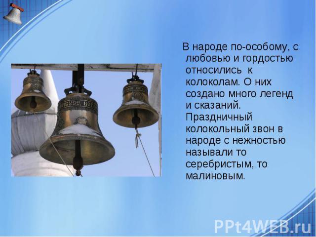 В народе по-особому, с любовью и гордостью относились к колоколам. О них создано много легенд и сказаний. Праздничный колокольный звон в народе с нежностью называли то серебристым, то малиновым.