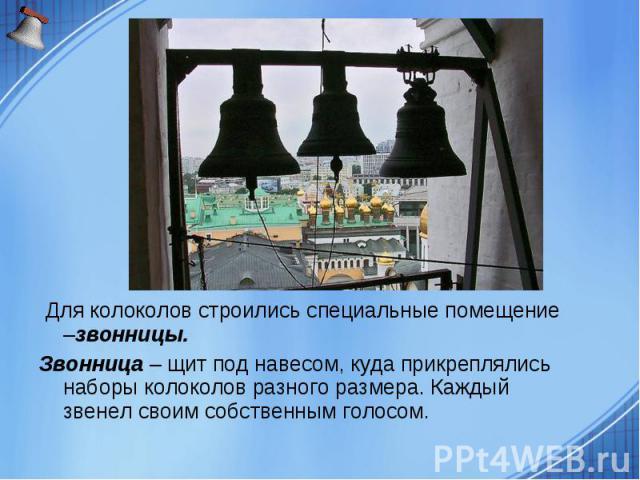 Для колоколов строились специальные помещение –звонницы. Звонница – щит под навесом, куда прикреплялись наборы колоколов разного размера. Каждый звенел своим собственным голосом.