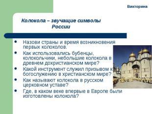 Колокола – звучащие символы России Назови страны и время возникновения первых ко