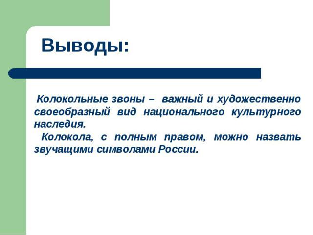 Выводы: Колокольные звоны – важный и художественно своеобразный вид национального культурного наследия. Колокола, с полным правом, можно назвать звучащими символами России.
