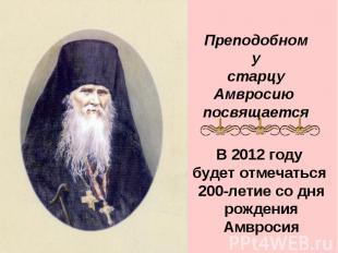 Преподобному старцу Амвросию посвящается В 2012 году будет отмечаться 200-летие