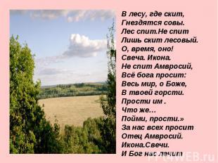 В лесу, где скит, Гнездятся совы. Лес спит.Не спит Лишь скит лесовый. О, время,