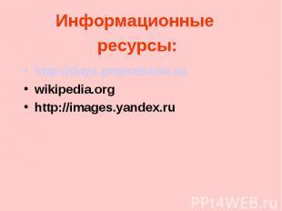 Информационные ресурсы: http://days.pravoslavie.ru wikipedia.org http://images.y
