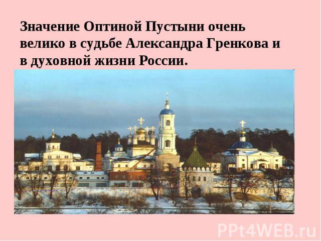 Значение Оптиной Пустыни очень велико в судьбе Александра Гренкова и в духовной жизни России.