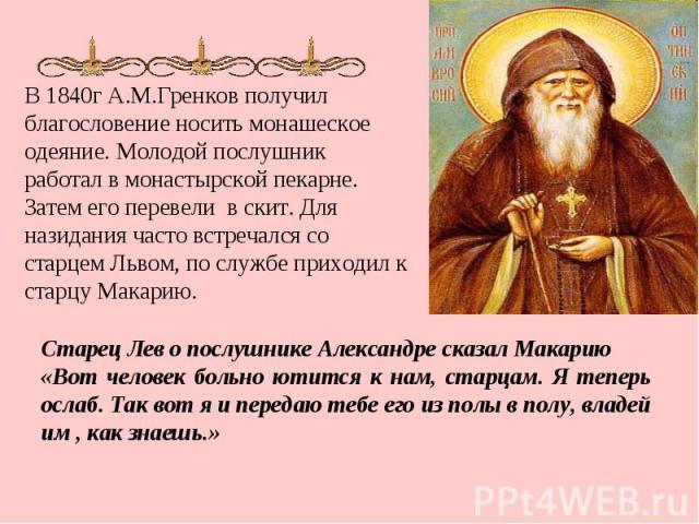В 1840г А.М.Гренков получил благословение носить монашеское одеяние. Молодой послушник работал в монастырской пекарне. Затем его перевели в скит. Для назидания часто встречался со старцем Львом, по службе приходил к старцу Макарию. Старец Лев о посл…