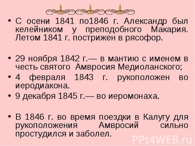 С осени 1841 по1846 г. Александр был келейником у преподобного Макария. Летом 1841 г. пострижен в рясофор. 29 ноября 1842 г.— в мантию с именем в честь святого Амвросия Медиоланского; 4 февраля 1843 г. рукоположен во иеродиакона. 9 декабря 1845 г.— …