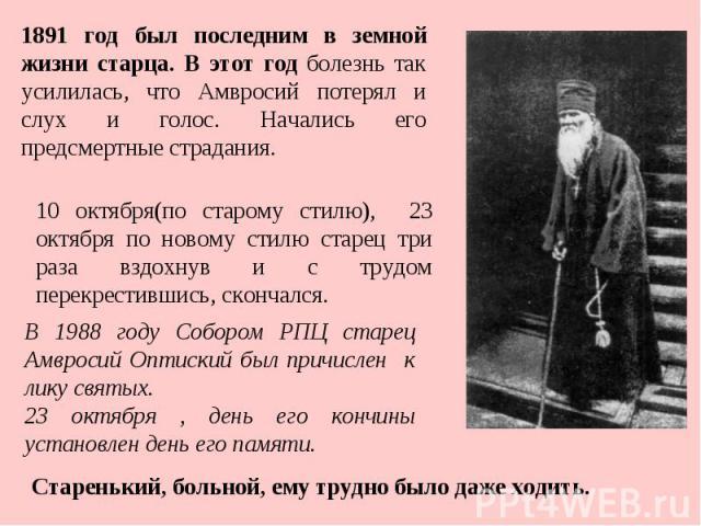 1891 год был последним в земной жизни старца. В этот год болезнь так усилилась, что Амвросий потерял и слух и голос. Начались его предсмертные страдания. 10 октября(по старому стилю), 23 октября по новому стилю старец три раза вздохнув и с трудом пе…