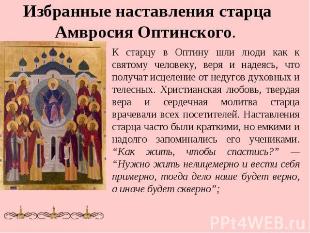 Избранные наставления старца Амвросия Оптинского. К старцу в Оптину шли люди как к святому человеку, веря и надеясь, что получат исцеление от недугов духовных и телесных. Христианская любовь, твердая вера и сердечная молитва старца врачевали всех по…