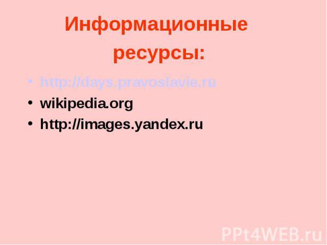 Информационные ресурсы: http://days.pravoslavie.ru wikipedia.org http://images.yandex.ru