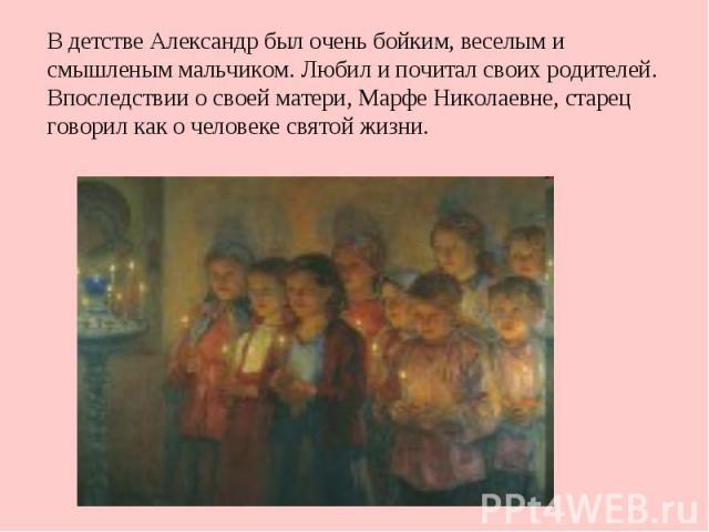 В детстве Александр был очень бойким, веселым и смышленым мальчиком. Любил и почитал своих родителей. Впоследствии о своей матери, Марфе Николаевне, старец говорил как о человеке святой жизни.