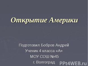 Открытие Америки Подготовил Бобров Андрей Ученик 4 класса «А» МОУ СОШ №45 г. Вол