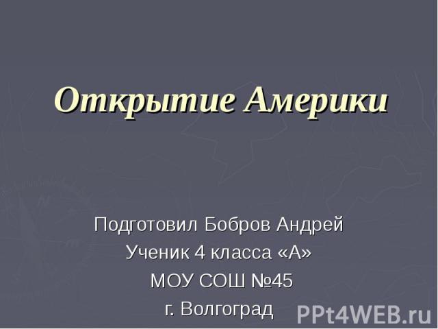 Открытие Америки Подготовил Бобров Андрей Ученик 4 класса «А» МОУ СОШ №45 г. Волгоград