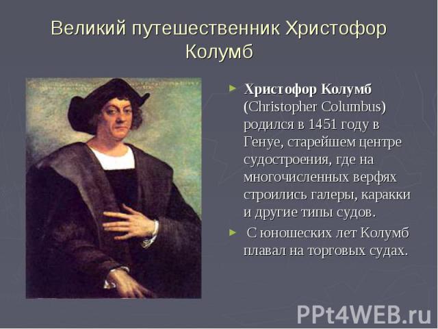 Великий путешественник Христофор Колумб Христофор Колумб (Christopher Columbus) родился в 1451 году в Генуе, старейшем центре судостроения, где на многочисленных верфях строились галеры, каракки и другие типы судов. С юношеских лет Колумб плавал на …