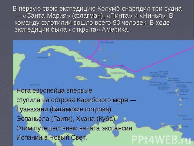 В первую свою экспедицию Колумб снарядил три судна — «Санта-Мария» (флагман), «Пинта» и «Нинья». В команду флотилии вошло всего 90 человек. В ходе экспедиции была «открыта» Америка. Нога европейца впервые ступила на острова Карибского моря — Гуанаха…