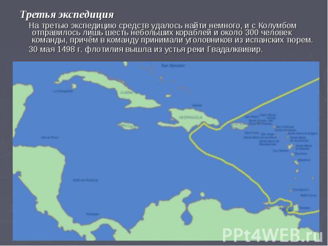 Третья экспедиция На третью экспедицию средств удалось найти немного, и с Колумбом отправилось лишь шесть небольших кораблей и около 300 человек команды, причём в команду принимали уголовников из испанских тюрем. 30 мая 1498 г. флотилия вышла из уст…