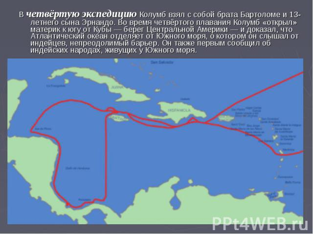 В четвёртую экспедицию Колумб взял с собой брата Бартоломе и 13-летнего сына Эрнандо. Во время четвёртого плавания Колумб «открыл» материк к югу от Кубы — берег Центральной Америки — и доказал, что Атлантический океан отделяет от Южного моря, о кото…