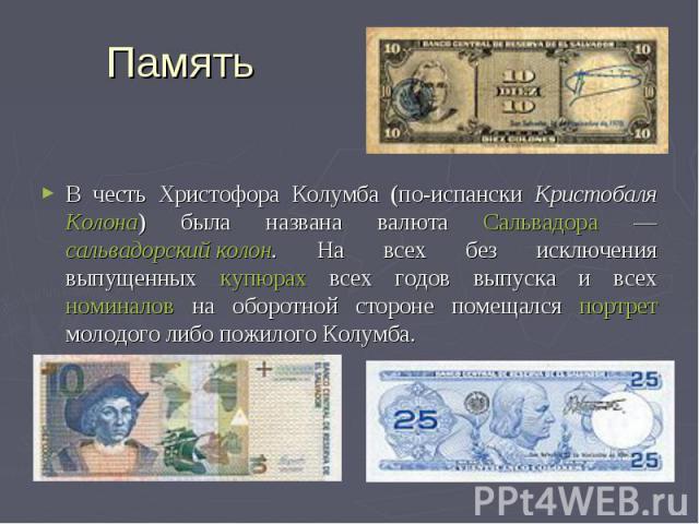 Память В честь Христофора Колумба (по-испански Кристобаля Колона) была названа валюта Сальвадора — сальвадорский колон. На всех без исключения выпущенных купюрах всех годов выпуска и всех номиналов на оборотной стороне помещался портрет молодого либ…