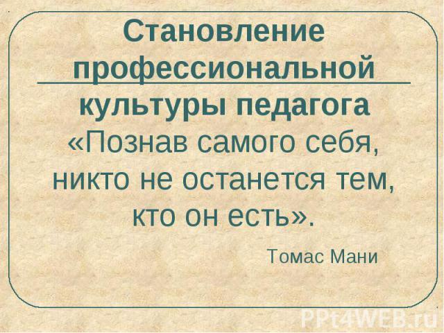 Становление профессиональной культуры педагога «Познав самого себя, никто не останется тем, кто он есть». Томас Мани