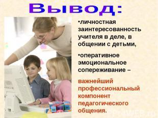 Вывод: личностная заинтересованность учителя в деле, в общении с детьми, операти