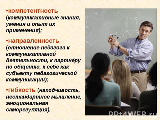 компетентность (коммуникативные знания, умения и опыт их применения); направленность (отношение педагога к коммуникативной деятельности, к партнёру по общению, к себе как субъекту педагогической коммуникации); гибкость (находчивость, нестандартное м…