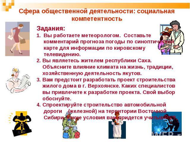 Сфера общественной деятельности: социальная компетентностьЗадания: Вы работаете метеорологом. Составьте комментарий прогноза погоды по синоптической карте для информации по кировскому телевидению. 2. Вы являетесь жителем республики Саха. Объясните в…