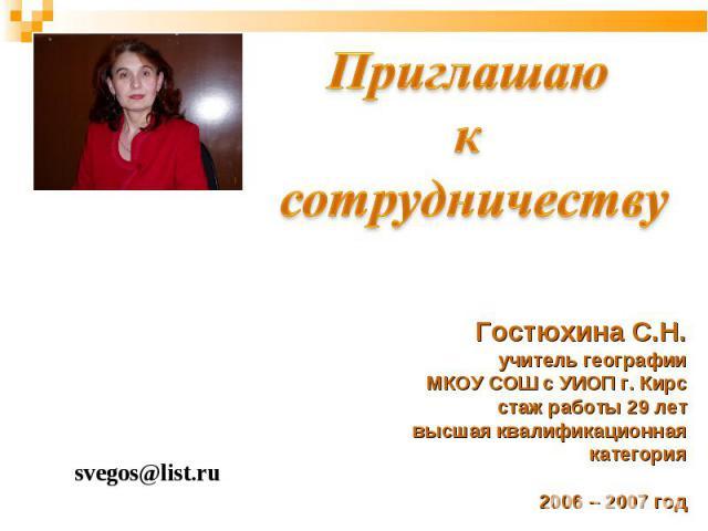 Приглашаю к сотрудничеству Гостюхина С.Н. учитель географии МКОУ СОШ с УИОП г. Кирс стаж работы 29 лет высшая квалификационная категория 2006 – 2007 год