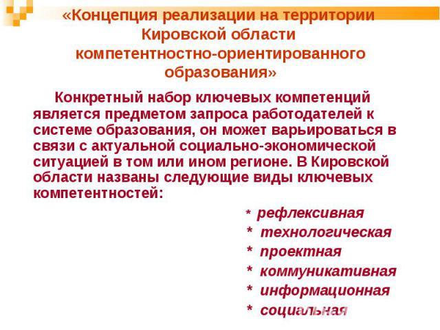 «Концепция реализации на территории Кировской области компетентностно-ориентированного образования» Конкретный набор ключевых компетенций является предметом запроса работодателей к системе образования, он может варьироваться в связи с актуальной соц…