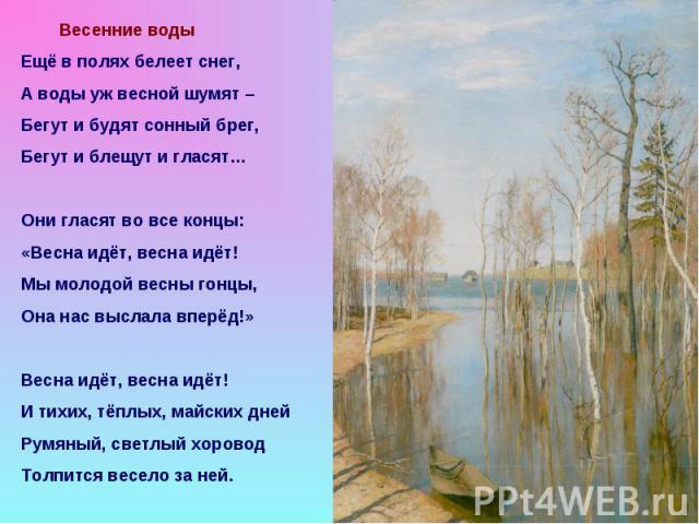 Весенние воды Ещё в полях белеет снег, А воды уж весной шумят – Бегут и будят сонный брег, Бегут и блещут и гласят… Они гласят во все концы: «Весна идёт, весна идёт! Мы молодой весны гонцы, Она нас выслала вперёд!» Весна идёт, весна идёт! И тихих, т…