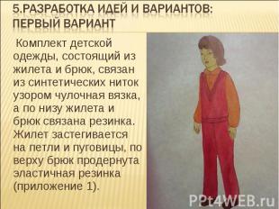 5.Разработка идей и вариантов: первый вариант  Комплект детской одежды, состоящ