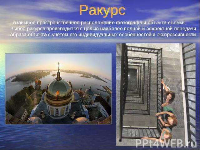 Ракурс - взаимное пространственное расположение фотографа и объекта съемки. Выбор ракурса производится с целью наиболее полной и эффектной передачи образа объекта с учетом его индивидуальных особенностей и экспрессивности.