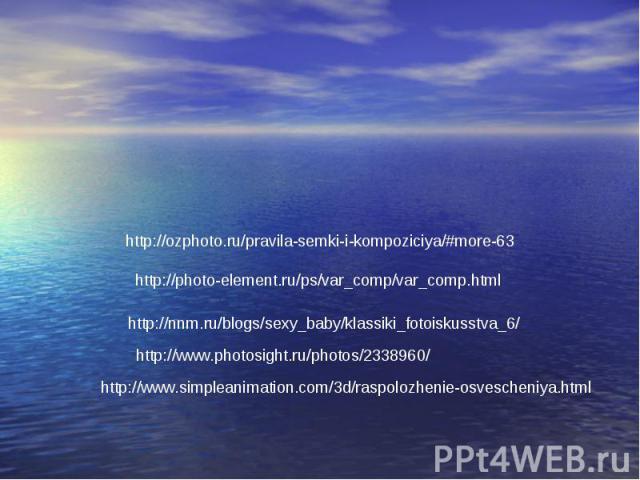http://ozphoto.ru/pravila-semki-i-kompoziciya/#more-63 http://photo-element.ru/ps/var_comp/var_comp.html http://nnm.ru/blogs/sexy_baby/klassiki_fotoiskusstva_6/ http://www.photosight.ru/photos/2338960/ http://www.simpleanimation.com/3d/raspolozhenie…