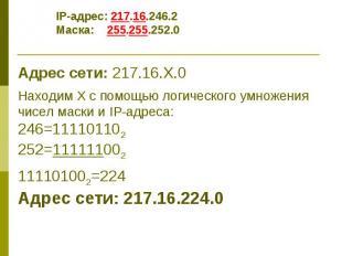 IP-адрес: 217.16.246.2 Маска: 255.255.252.0 Адрес сети: 217.16.Х.0 Находим Х с п