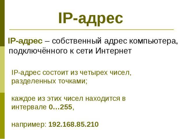 IP-адрес IP-адрес – собственный адрес компьютера, подключённого к сети Интернет IP-адрес состоит из четырех чисел, разделенных точками; каждое из этих чисел находится в интервале 0…255, например: 192.168.85.210