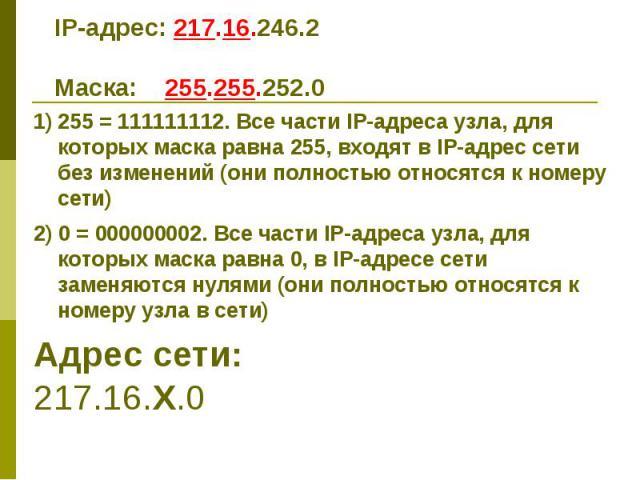 IP-адрес: 217.16.246.2 Маска: 255.255.252.0 255 = 111111112. Все части IP-адреса узла, для которых маска равна 255, входят в IP-адрес сети без изменений (они полностью относятся к номеру сети) 2) 0 = 000000002. Все части IP-адреса узла, для которых …