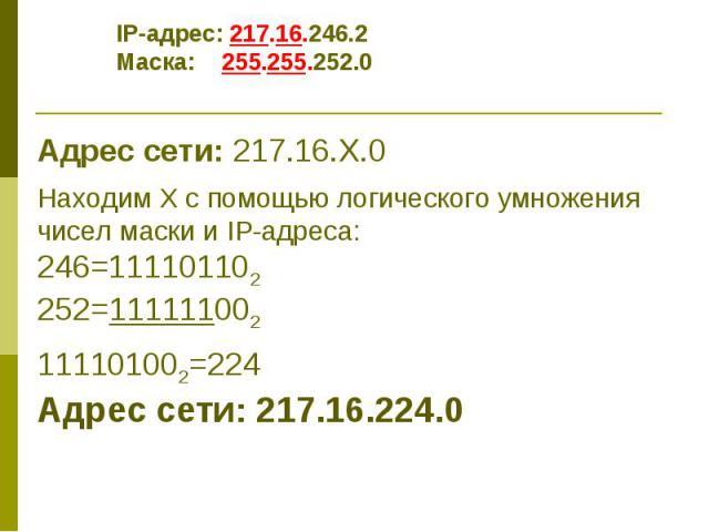 IP-адрес: 217.16.246.2 Маска: 255.255.252.0 Адрес сети: 217.16.Х.0 Находим Х с помощью логического умножения чисел маски и IP-адреса: 246=111101102 252=111111002 111101002=224 Адрес сети: 217.16.224.0