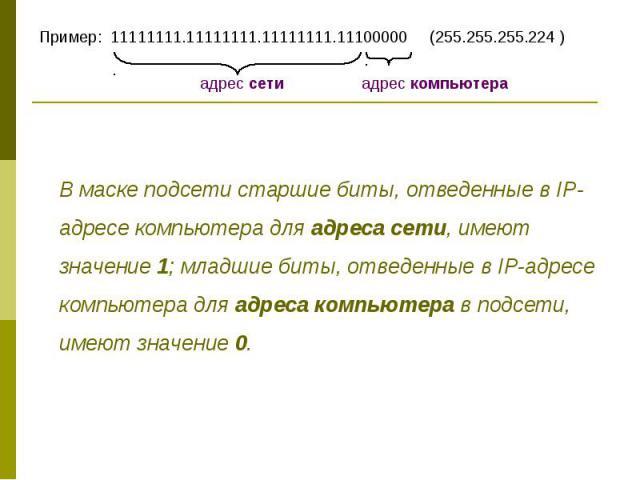 Пример: 11111111.11111111.11111111.11100000 (255.255.255.224 ) В маске подсети старшие биты, отведенные в IP-адресе компьютера для адреса сети, имеют значение 1; младшие биты, отведенные в IP-адресе компьютера для адреса компьютера в подсети, имеют …