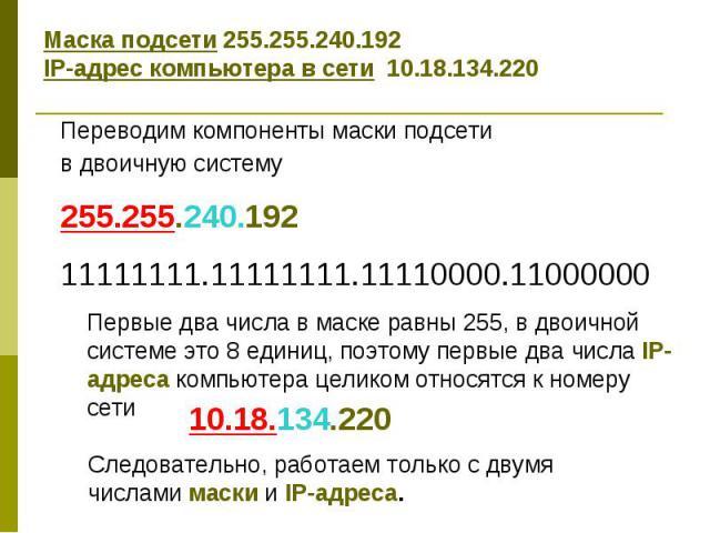 Маска подсети 255.255.240.192 IP-адрес компьютера в сети 10.18.134.220 Переводим компоненты маски подсети в двоичную систему 255.255.240.192 11111111.11111111.11110000.11000000 Первые два числа в маске равны 255, в двоичной системе это 8 единиц, поэ…