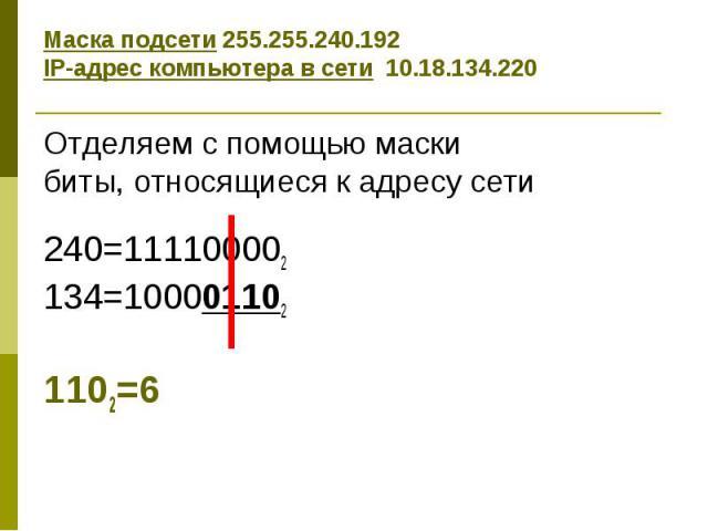 Маска подсети 255.255.240.192 IP-адрес компьютера в сети 10.18.134.220 Отделяем с помощью маски биты, относящиеся к адресу сети 240=111100002 134=100001102 1102=6