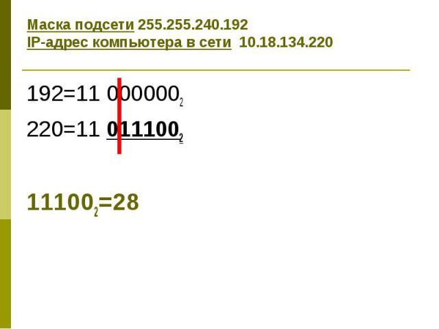 Маска подсети 255.255.240.192 IP-адрес компьютера в сети 10.18.134.220 192=11 0000002 220=11 0111002 111002=28