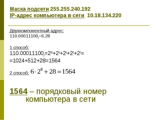 Маска подсети 255.255.240.192 IP-адрес компьютера в сети 10.18.134.220 Двухкомпонентный адрес: 110.000111002=6.28 1 способ: 110.000111002=210+29+24+23+22= =1024+512+28=1564 2 способ: 1564 – порядковый номер компьютера в сети