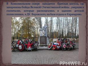 В Комсомольском сквере находится братская могила, где захоронены бойцы Великой О