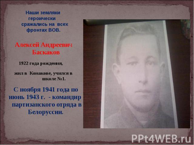 Наши земляки героически сражались на всех фронтах ВОВ. Алексей Андреевич Баскаков 1922 года рождения, жил в Конакове, учился в школе №1. С ноября 1941 года по июнь 1943 г. - командир партизанского отряда в Белоруссии.