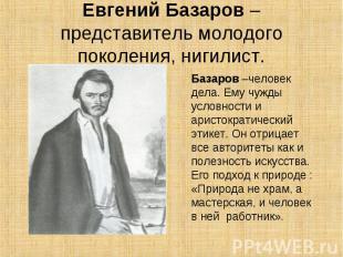 Евгений Базаров – представитель молодого поколения, нигилист.Базаров –человек де
