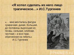 «Я хотел сделать из него лицо трагическое…» И.С.Тургенев «… мне мечталась фигура