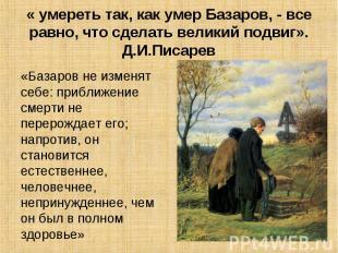 « умереть так, как умер Базаров, - все равно, что сделать великий подвиг». Д.И.П