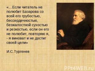 «…Если читатель не полюбит Базарова со всей его грубостью, бессердечностью, безж