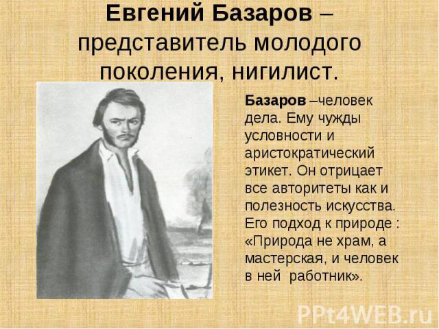 Евгений Базаров – представитель молодого поколения, нигилист.Базаров –человек дела. Ему чужды условности и аристократический этикет. Он отрицает все авторитеты как и полезность искусства. Его подход к природе : «Природа не храм, а мастерская, и чело…